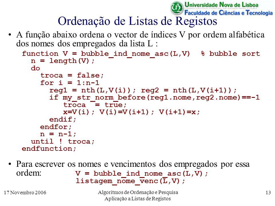 17 Novembro 2006 Algoritmos de Ordenação e Pesquisa Aplicação a Listas de Registos 13 A função abaixo ordena o vector de índices V por ordem alfabética dos nomes dos empregados da lista L : function V = bubble_ind_nome_asc(L,V) % bubble sort n = length(V); do troca = false; for i = 1:n-1 reg1 = nth(L,V(i)); reg2 = nth(L,V(i+1)); if my_str_norm_before(reg1.nome,reg2.nome)==-1 troca = true; x=V(i); V(i)=V(i+1); V(i+1)=x; endif; endfor; n = n-1; until .