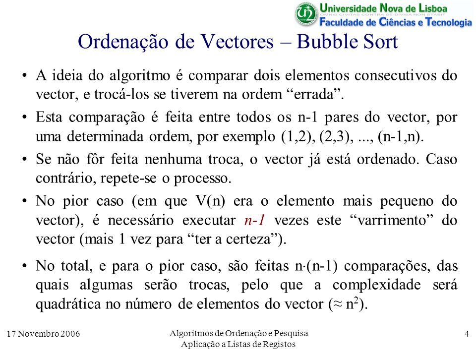 17 Novembro 2006 Algoritmos de Ordenação e Pesquisa Aplicação a Listas de Registos 5 Ordenação de Vectores – Bubble Sort Podemos observar o comportamento deste algoritmo nos dois casos abaixo com um vector com 4 elementos, que se pretende ordenar de forma crescente.