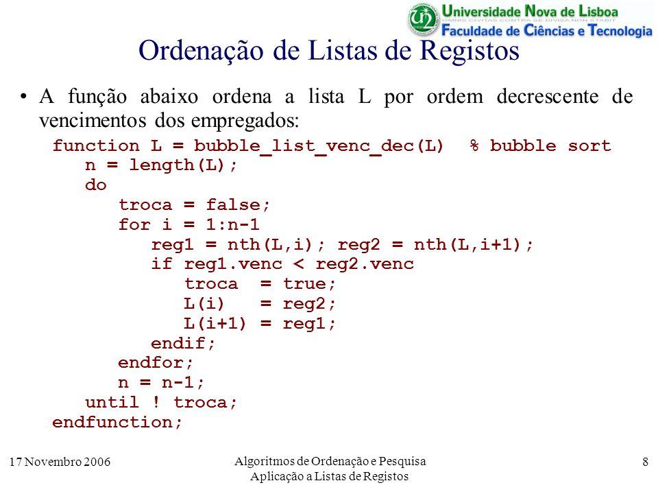 17 Novembro 2006 Algoritmos de Ordenação e Pesquisa Aplicação a Listas de Registos 8 A função abaixo ordena a lista L por ordem decrescente de vencimentos dos empregados: function L = bubble_list_venc_dec(L) % bubble sort n = length(L); do troca = false; for i = 1:n-1 reg1 = nth(L,i); reg2 = nth(L,i+1); if reg1.venc < reg2.venc troca = true; L(i) = reg2; L(i+1) = reg1; endif; endfor; n = n-1; until .
