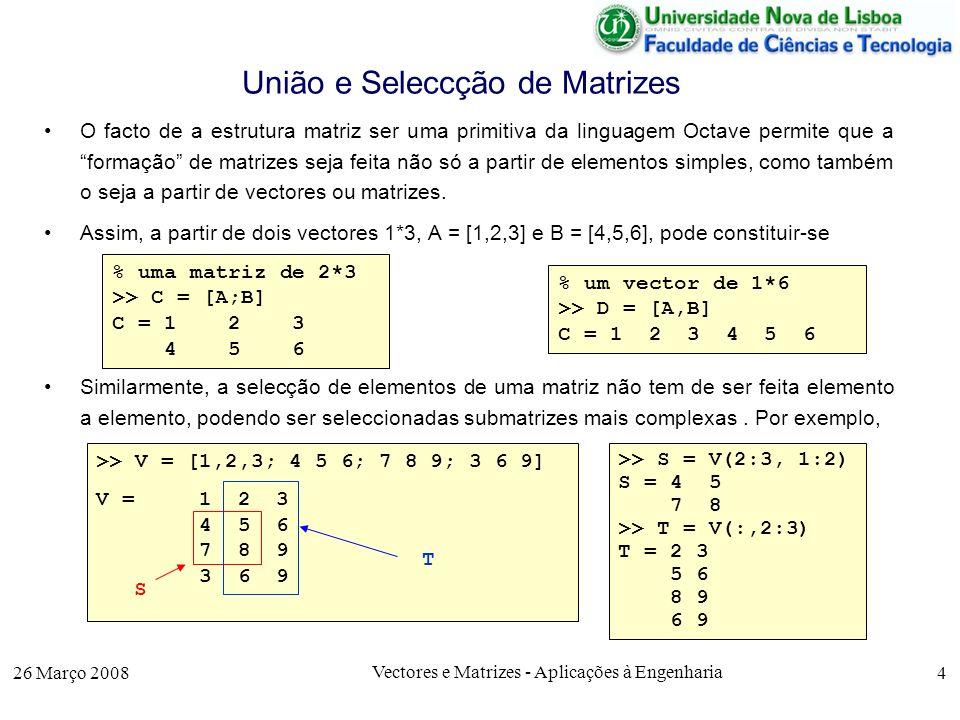 26 Março 2008 Vectores e Matrizes - Aplicações à Engenharia 25 Matrizes e Sistemas de Equações Exemplo: Consideremos o sistema de 3 equações a 3 incógnitas Para o resolver basta obter a matriz inversa A -1 e multiplicá-la à direita por B >> A = [2 4 -1; 1 -2 1 ; -3 3 -1] A = 2 4 -1 1 -2 1 -3 3 -1 >> M = A^-1 M = 0.20000 0.00000 -0.20000 0.20000 0.50000 0.30000 0.20000 2.00000 0.80000 >> B = [7 ; 0 ; 2] ; >> X = M*[7;0;2] X = 1 2 3 2 x1 + 4 x2 – x3 = 7 x1 - 2 x2 + x3 = 0 -3 x1 + 3 x2 – x3 = 2 2 4 -1 1 -2 1 -3 4 -1 x1 x2 x3 *= 702702