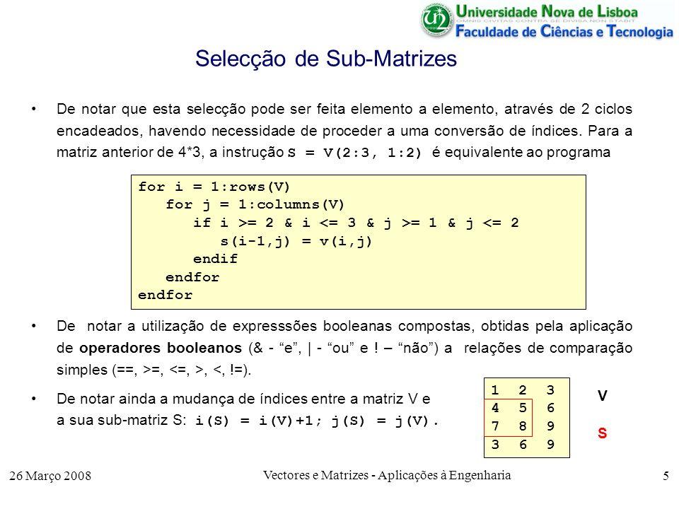 26 Março 2008 Vectores e Matrizes - Aplicações à Engenharia 16 Multiplicação de Matrizes Exemplo: >> A = [ 1 2 3 4 ; 7 5 3 1 ; 0 2 4 6] A = 1 2 3 4 7 5 3 1 0 2 4 6 >> B = [ 1 2; 3 4; 5 6 ; 7 8] B = 1 2 3 4 5 6 7 8 >> C = A*B C = 50 60 % 50 = 1*1 + 2*3 +3*5 + 4*7 44 60 68 80 >> D = (C == mult_mat(A,B)) D = 1 1 1 1