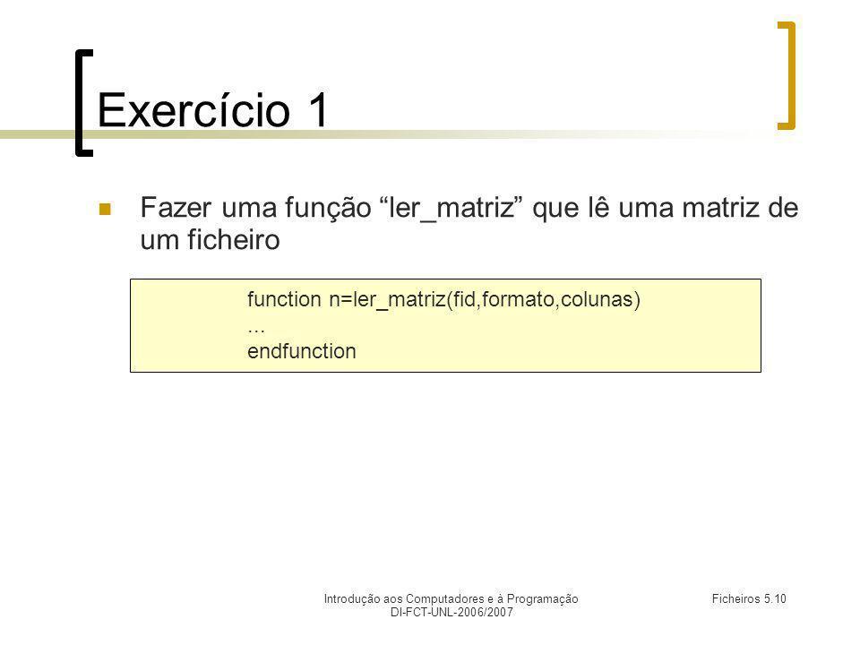 Introdução aos Computadores e à Programação DI-FCT-UNL-2006/2007 Ficheiros 5.10 Exercício 1 Fazer uma função ler_matriz que lê uma matriz de um ficheiro function n=ler_matriz(fid,formato,colunas)...