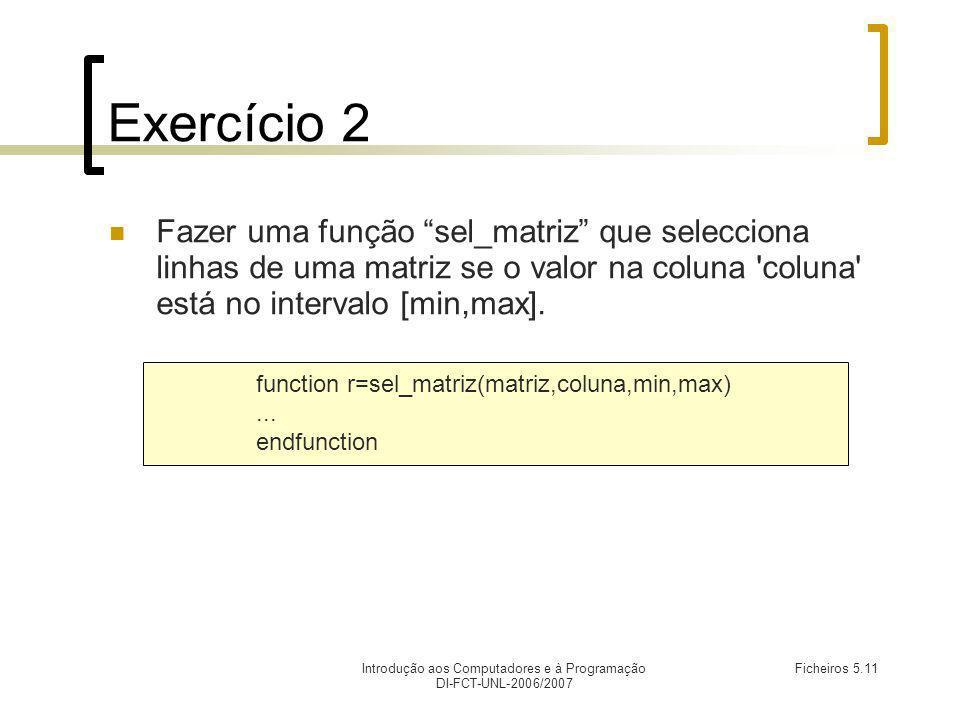 Introdução aos Computadores e à Programação DI-FCT-UNL-2006/2007 Ficheiros 5.11 Exercício 2 Fazer uma função sel_matriz que selecciona linhas de uma matriz se o valor na coluna coluna está no intervalo [min,max].