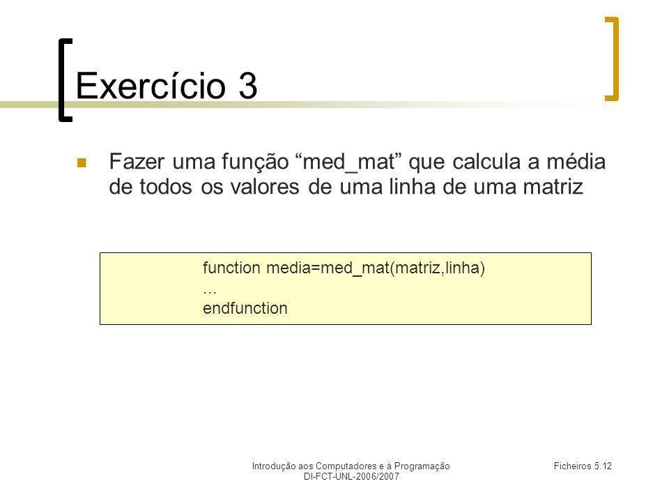 Introdução aos Computadores e à Programação DI-FCT-UNL-2006/2007 Ficheiros 5.12 Exercício 3 Fazer uma função med_mat que calcula a média de todos os valores de uma linha de uma matriz function media=med_mat(matriz,linha)...