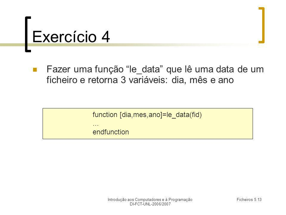 Introdução aos Computadores e à Programação DI-FCT-UNL-2006/2007 Ficheiros 5.13 Exercício 4 Fazer uma função le_data que lê uma data de um ficheiro e