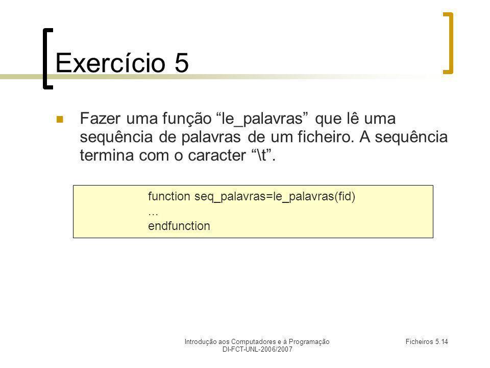 Introdução aos Computadores e à Programação DI-FCT-UNL-2006/2007 Ficheiros 5.14 Exercício 5 Fazer uma função le_palavras que lê uma sequência de palavras de um ficheiro.