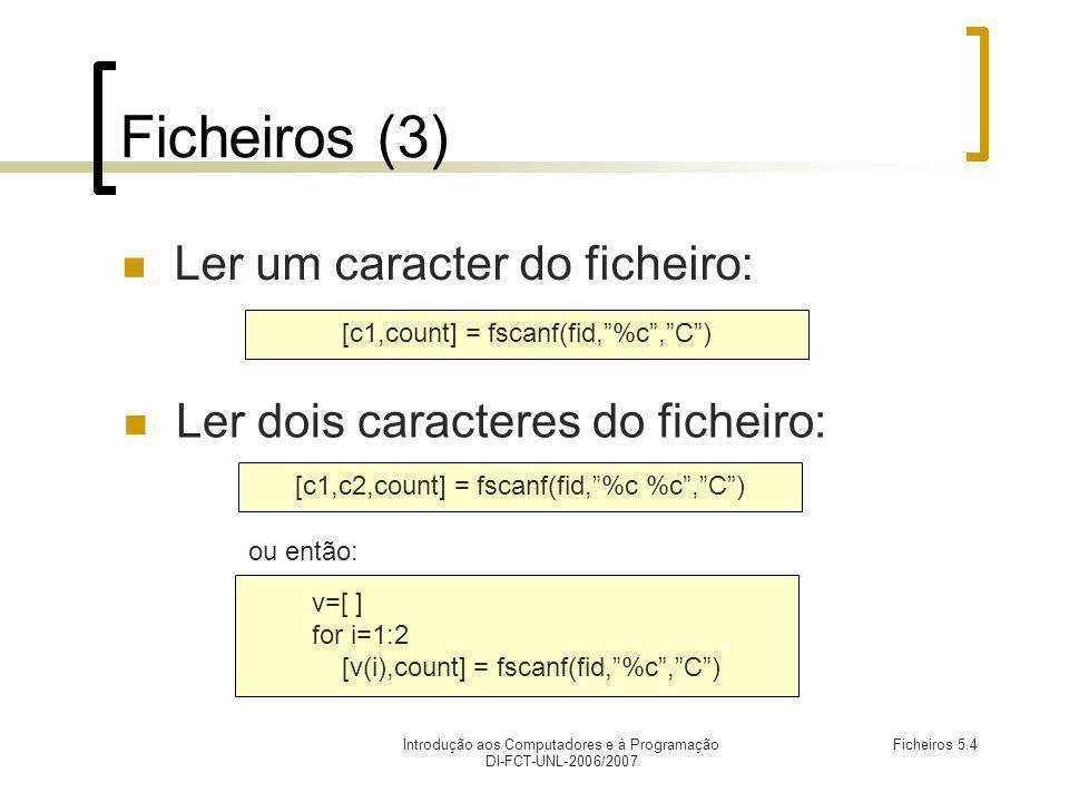 Introdução aos Computadores e à Programação DI-FCT-UNL-2006/2007 Ficheiros 5.4 Ficheiros (3) Ler um caracter do ficheiro: [c1,count] = fscanf(fid,%c,C) Ler dois caracteres do ficheiro: [c1,c2,count] = fscanf(fid,%c %c,C) ou então: v=[ ] for i=1:2 [v(i),count] = fscanf(fid,%c,C)