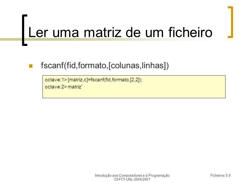 Introdução aos Computadores e à Programação DI-FCT-UNL-2006/2007 Ficheiros 5.9 Ler uma matriz de um ficheiro fscanf(fid,formato,[colunas,linhas]) octave:1> [matriz,c]=fscanf(fid,formato,[2,2]); octave:2> matriz