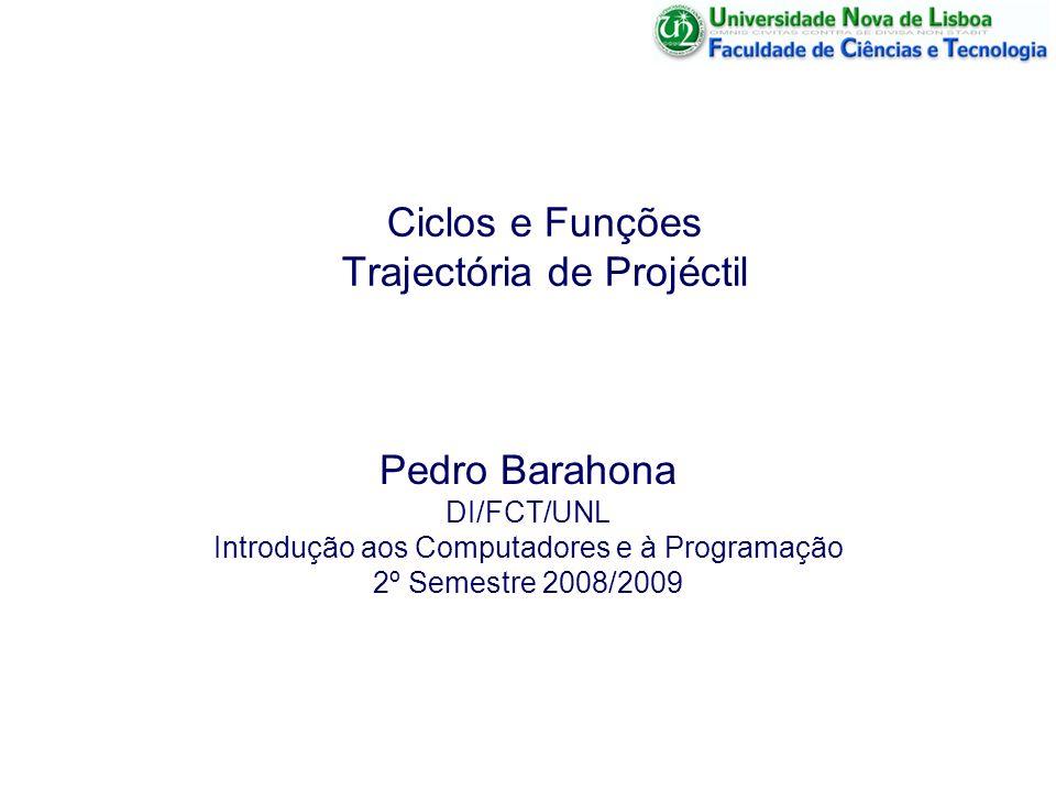 Ciclos e Funções Trajectória de Projéctil Pedro Barahona DI/FCT/UNL Introdução aos Computadores e à Programação 2º Semestre 2008/2009