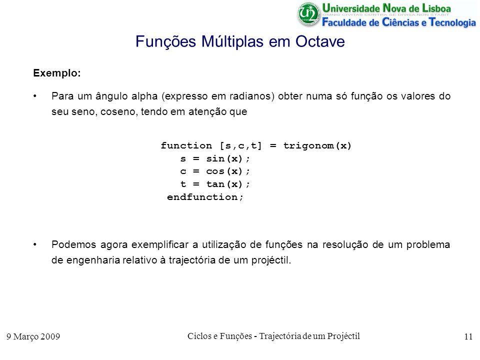 9 Março 2009 Ciclos e Funções - Trajectória de um Projéctil 11 Funções Múltiplas em Octave Exemplo: Para um ângulo alpha (expresso em radianos) obter numa só função os valores do seu seno, coseno, tendo em atenção que function [s,c,t] = trigonom(x) s = sin(x); c = cos(x); t = tan(x); endfunction; Podemos agora exemplificar a utilização de funções na resolução de um problema de engenharia relativo à trajectória de um projéctil.