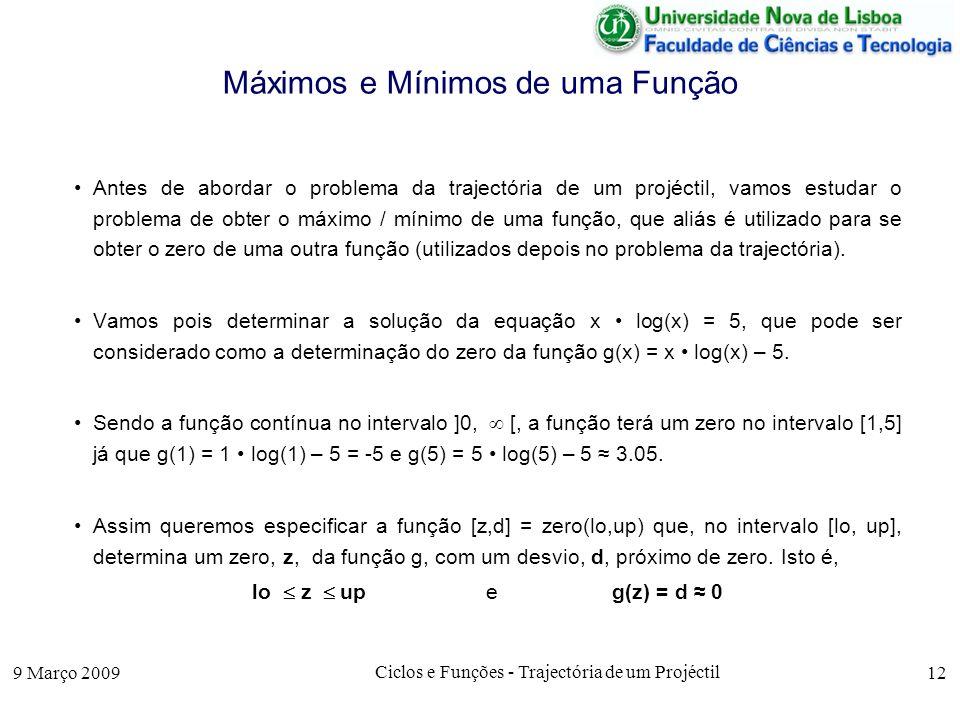 9 Março 2009 Ciclos e Funções - Trajectória de um Projéctil 12 Máximos e Mínimos de uma Função Antes de abordar o problema da trajectória de um projéctil, vamos estudar o problema de obter o máximo / mínimo de uma função, que aliás é utilizado para se obter o zero de uma outra função (utilizados depois no problema da trajectória).