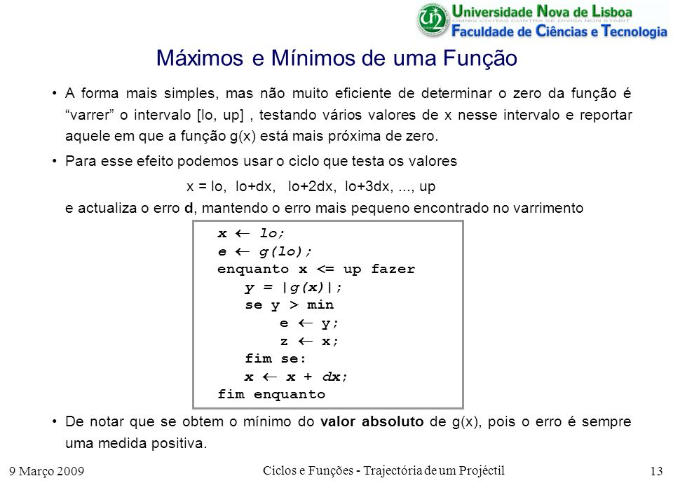 9 Março 2009 Ciclos e Funções - Trajectória de um Projéctil 13 Máximos e Mínimos de uma Função A forma mais simples, mas não muito eficiente de determinar o zero da função é varrer o intervalo [lo, up], testando vários valores de x nesse intervalo e reportar aquele em que a função g(x) está mais próxima de zero.