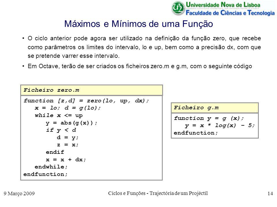9 Março 2009 Ciclos e Funções - Trajectória de um Projéctil 14 Máximos e Mínimos de uma Função O ciclo anterior pode agora ser utilizado na definição da função zero, que recebe como parâmetros os limites do intervalo, lo e up, bem como a precisão dx, com que se pretende varrer esse intervalo.