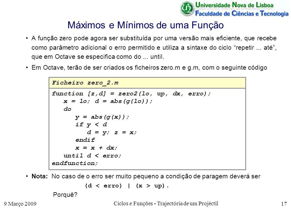 9 Março 2009 Ciclos e Funções - Trajectória de um Projéctil 17 Máximos e Mínimos de uma Função A função zero pode agora ser substituída por uma versão mais eficiente, que recebe como parâmetro adicional o erro permitido e utiliza a sintaxe do ciclo repetir...