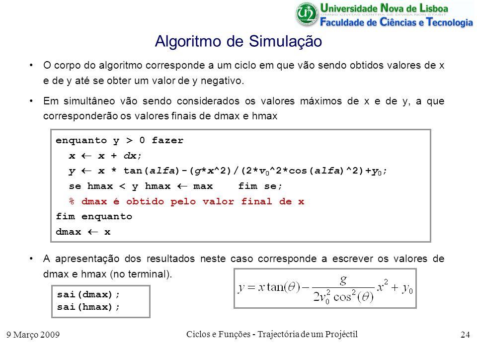 9 Março 2009 Ciclos e Funções - Trajectória de um Projéctil 24 Algoritmo de Simulação O corpo do algoritmo corresponde a um ciclo em que vão sendo obtidos valores de x e de y até se obter um valor de y negativo.