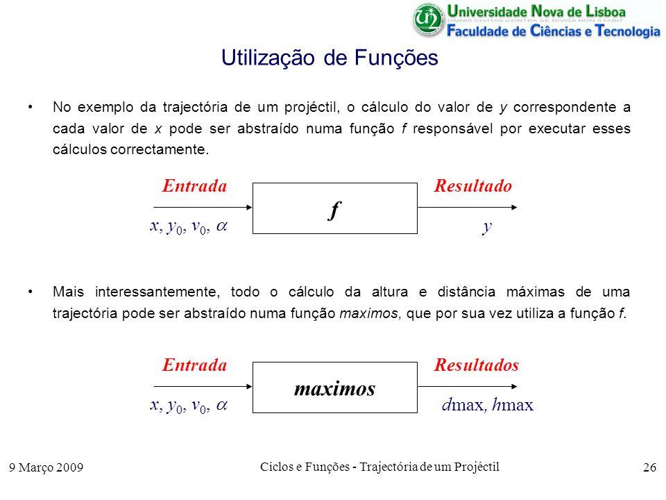 9 Março 2009 Ciclos e Funções - Trajectória de um Projéctil 26 Utilização de Funções No exemplo da trajectória de um projéctil, o cálculo do valor de y correspondente a cada valor de x pode ser abstraído numa função f responsável por executar esses cálculos correctamente.