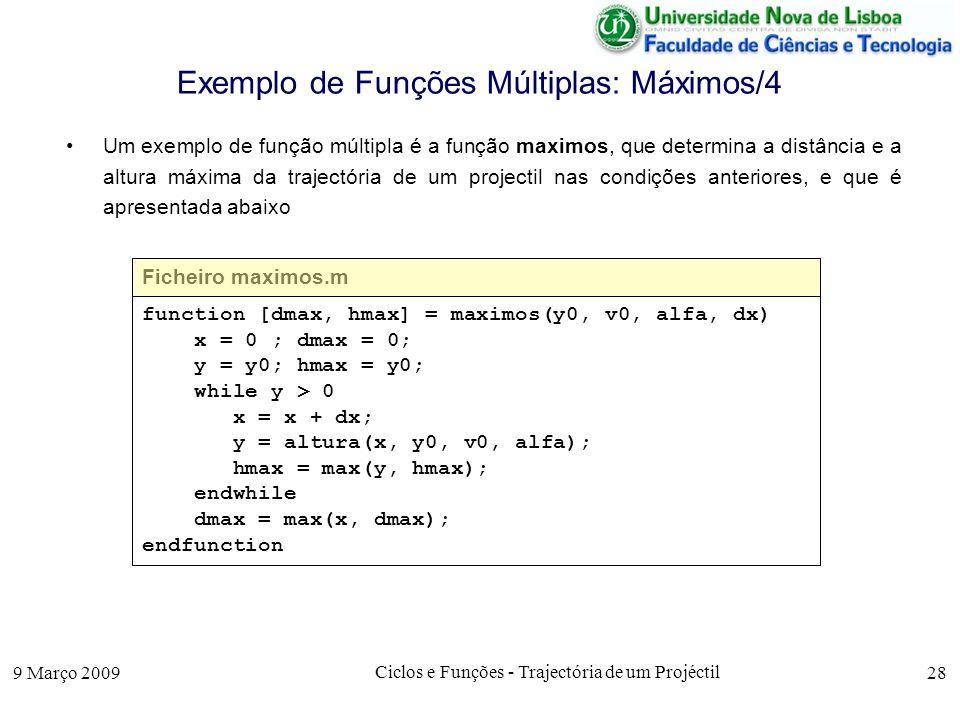 9 Março 2009 Ciclos e Funções - Trajectória de um Projéctil 28 Exemplo de Funções Múltiplas: Máximos/4 Um exemplo de função múltipla é a função maximos, que determina a distância e a altura máxima da trajectória de um projectil nas condições anteriores, e que é apresentada abaixo Ficheiro maximos.m function [dmax, hmax] = maximos(y0, v0, alfa, dx) x = 0 ; dmax = 0; y = y0; hmax = y0; while y > 0 x = x + dx; y = altura(x, y0, v0, alfa); hmax = max(y, hmax); endwhile dmax = max(x, dmax); endfunction