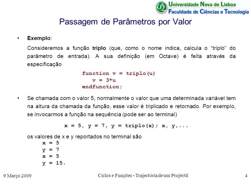 9 Março 2009 Ciclos e Funções - Trajectória de um Projéctil 5 Passagem de Parâmetros por Valor Exemplo: A computação da função triplo pode ser assim explicada: 1.Quando começa a ser executada a função triplo, são criadas duas novas variáveis, u e v, que são locais à função f.