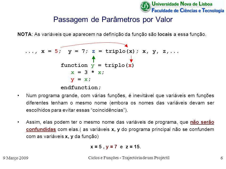 9 Março 2009 Ciclos e Funções - Trajectória de um Projéctil 6 Passagem de Parâmetros por Valor NOTA: As variáveis que aparecem na definição da função são locais a essa função.