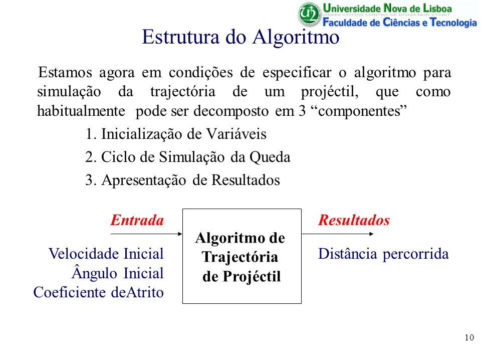 10 Estrutura do Algoritmo Estamos agora em condições de especificar o algoritmo para simulação da trajectória de um projéctil, que como habitualmente pode ser decomposto em 3 componentes 1.
