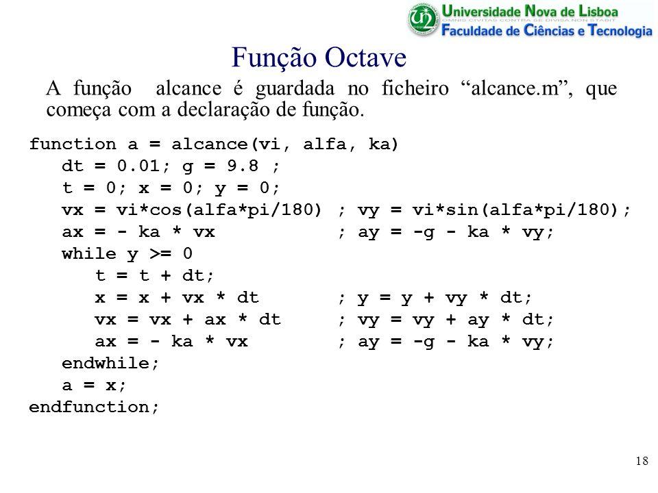 18 Função Octave function a = alcance(vi, alfa, ka) dt = 0.01; g = 9.8 ; t = 0; x = 0; y = 0; vx = vi*cos(alfa*pi/180) ; vy = vi*sin(alfa*pi/180); ax = - ka * vx ; ay = -g - ka * vy; while y >= 0 t = t + dt; x = x + vx * dt ; y = y + vy * dt; vx = vx + ax * dt ; vy = vy + ay * dt; ax = - ka * vx ; ay = -g - ka * vy; endwhile; a = x; endfunction; A função alcance é guardada no ficheiro alcance.m, que começa com a declaração de função.