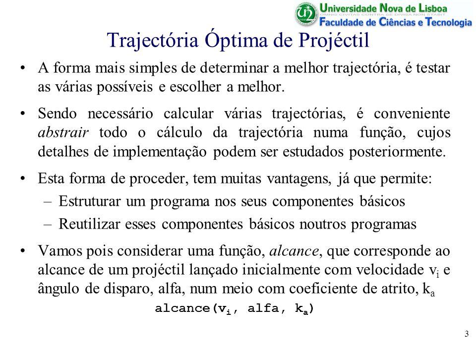 14 Algoritmo Completo – Programa Principal % Inicialização de Variáveis entra vi; entra ka; dist 0; % Ciclo de Geração e Teste para alfa de 0 a 90 fazer x alcance (vi,alfa,ka); se x > dist então dist x; fim se; fim para; % Apresentação de Resultados sai dist