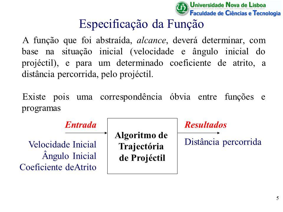 5 Especificação da Função A função que foi abstraída, alcance, deverá determinar, com base na situação inicial (velocidade e ângulo inicial do projéctil), e para um determinado coeficiente de atrito, a distância percorrida, pelo projéctil.