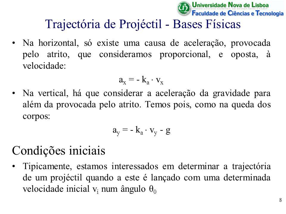 8 Trajectória de Projéctil - Bases Físicas Na horizontal, só existe uma causa de aceleração, provocada pelo atrito, que consideramos proporcional, e oposta, à velocidade: a x = - k a v x Na vertical, há que considerar a aceleração da gravidade para além da provocada pelo atrito.