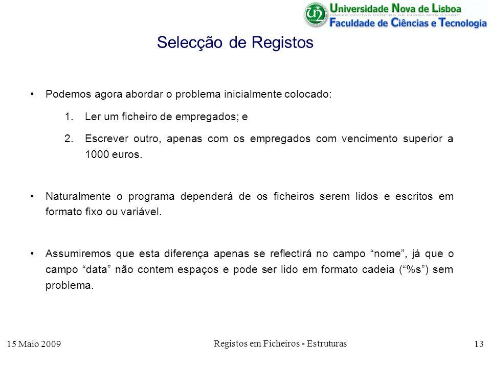15 Maio 2009 Registos em Ficheiros - Estruturas 13 Podemos agora abordar o problema inicialmente colocado: 1.Ler um ficheiro de empregados; e 2.Escrever outro, apenas com os empregados com vencimento superior a 1000 euros.