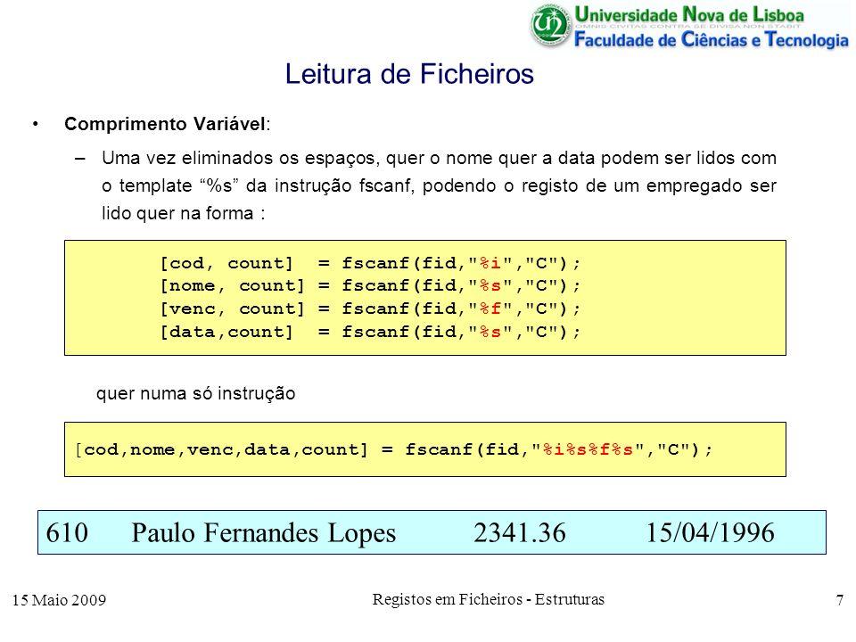 15 Maio 2009 Registos em Ficheiros - Estruturas 8 Comprimento Fixo: –Cada linha do ficheiro, assumindo-se que um nome é guardado com 25 caracteres, pode ser lida com as seguintes instruções de leitura padronizada, fscanf ou numa só instrução Leitura de Ficheiros 610Paulo Fernandes Lopes2341.3615/04/1996 [cod, count] = fscanf(fid, %i , C ); [nome, count] = fscanf(fid, %25c , C ); [venc, count] = fscanf(fid, %f , C ); [data,count] = fscanf(fid, %s , C ); [cod,nome,venc,data,count]=fscanf(fid, %i%25c%f%s , C );