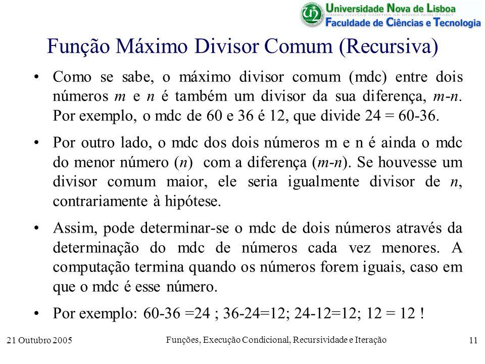 21 Outubro 2005 Funções, Execução Condicional, Recursividade e Iteração 11 Função Máximo Divisor Comum (Recursiva) Como se sabe, o máximo divisor comu