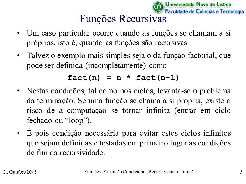 21 Outubro 2005 Funções, Execução Condicional, Recursividade e Iteração 4 Funções Recursivas Em geral, a recursividade é feita com base num conjunto recursivo (indutivo), definido através de cláusulas –de base; um ou vários elementos de base (que fecham a recursão) –de recursão: uma definição recursiva que permite a obtenção de elementos a partir de outros elementos.