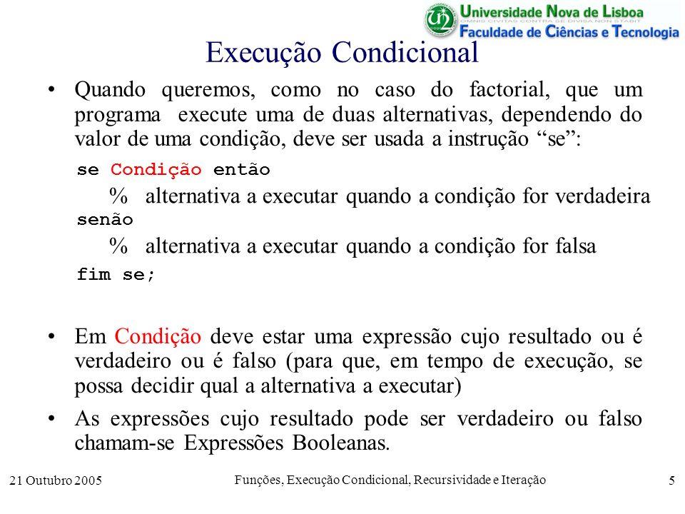21 Outubro 2005 Funções, Execução Condicional, Recursividade e Iteração 6 Expressões Booleanas Expressões booleanas podem ser construidas recursivamente a partir de outras mais simples com os operadores booleanos de –Conjunção, e ou and, expressa como & em OCTAVE –Disjunção, ou ou or, expressa como | em OCTAVE –Negação, não ou not, expressa como .