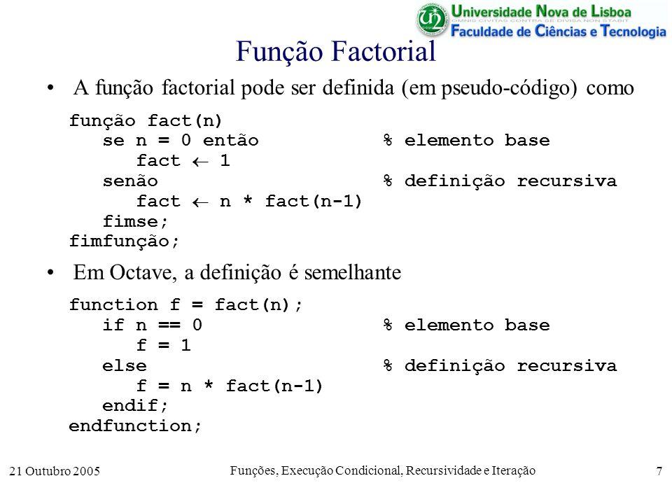 21 Outubro 2005 Funções, Execução Condicional, Recursividade e Iteração 8 Limites à Recursividade De notar que para prevenir os ciclos infinitos, o Octave tem uma variável prédefinida, max_recursion_depth, que limita o número de chamadas recursivas de uma função.