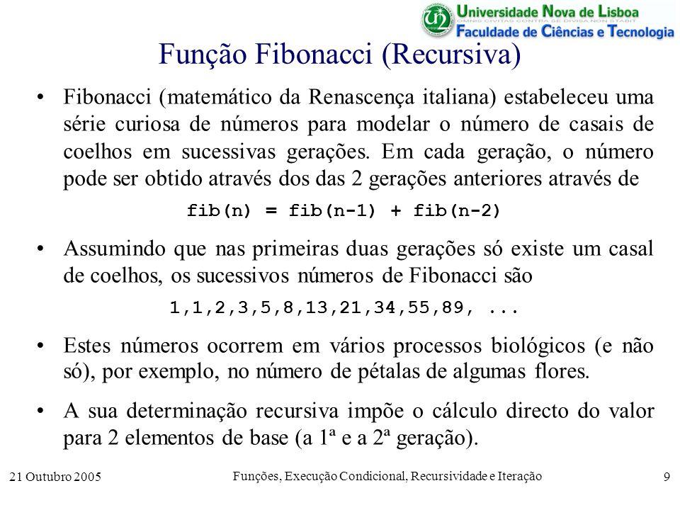 21 Outubro 2005 Funções, Execução Condicional, Recursividade e Iteração 10 Função Fibonacci (Recursiva) Em Octave, a definição do números de Fibonacci pode ser feita muito facilmente como function f = fib(n); if n == 1 % 1º elemento base f = 1; elseif n == 2 % 2º elemento base f = 1; else % definição recursiva f = fib(n-1) + fib(n-2); endif; endfunction; Como é fácil de constatar, se o número n inicial for maior ou igual a 1, a recursão termina.