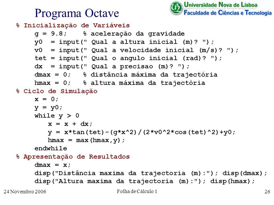 24 Novembro 2006 Folha de Cálculo 1 26 Programa Octave % Inicialização de Variáveis g = 9.8; % aceleração da gravidade y0 = input(