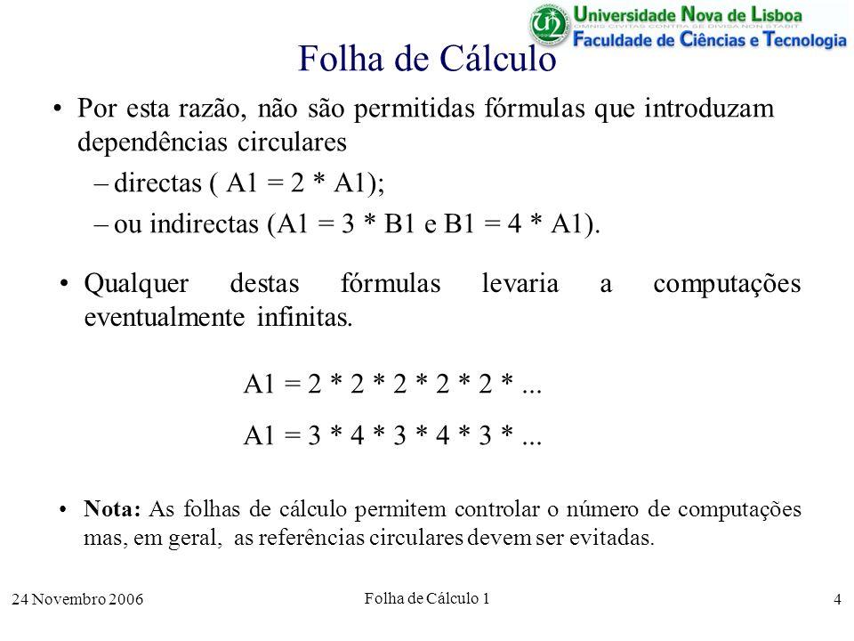 24 Novembro 2006 Folha de Cálculo 1 25 Resolução Informal Graficamente a simulação da trajectória do projéctil corresponde a: O último ponto considerado é o x 11 uma vez que é o primeiro a aparecer com y negativo: f(x 11 )<0 A distância máxima (d max ) é aproximada pelo maior valor de x: d max x 11 A altura máxima (h max ) é aproximada pelo maior valor de y: h max f(x 6 ) (x0,y0)(x0,y0) x y (x 1,f(x 1 )) (x 2,f(x 2 )) (x 11,f(x 11 )) (x 6,f(x 6 )) h max ^ d max ^ A precisão das aproximações depende dos pontos da trajectória calculados: se a distância (em x) entre cada dois pontos consecutivos for dx então, em geral, a precisão aumenta quando dx diminui.