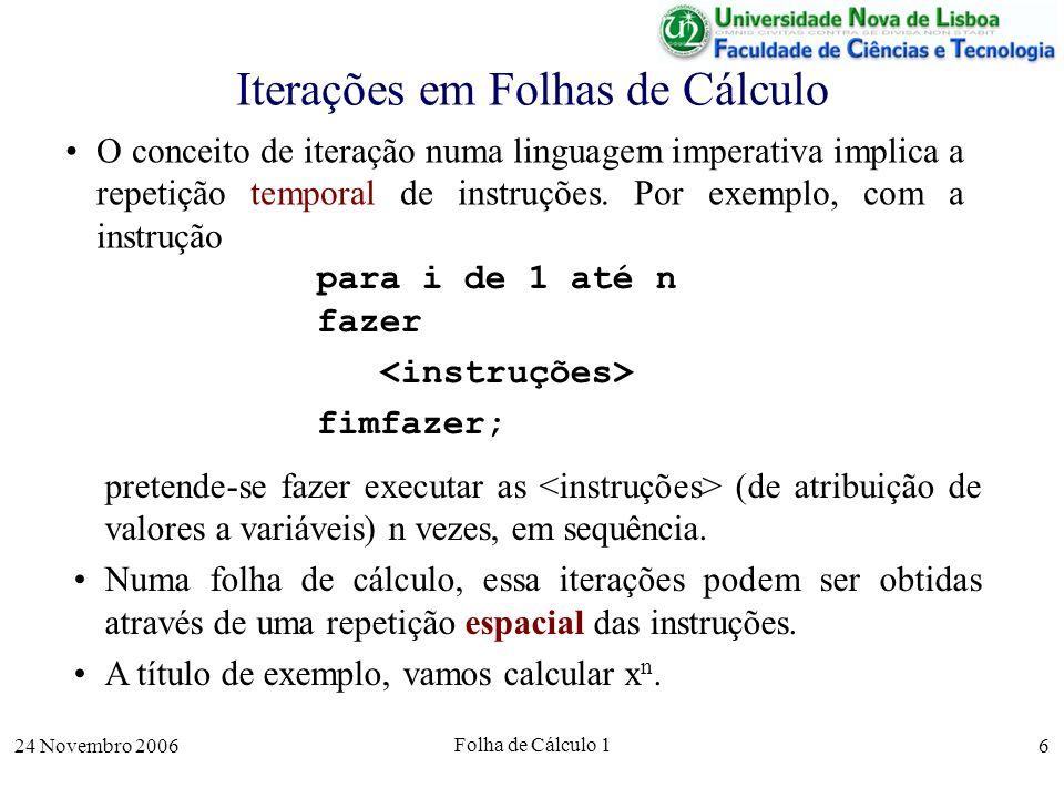 24 Novembro 2006 Folha de Cálculo 1 6 Iterações em Folhas de Cálculo O conceito de iteração numa linguagem imperativa implica a repetição temporal de