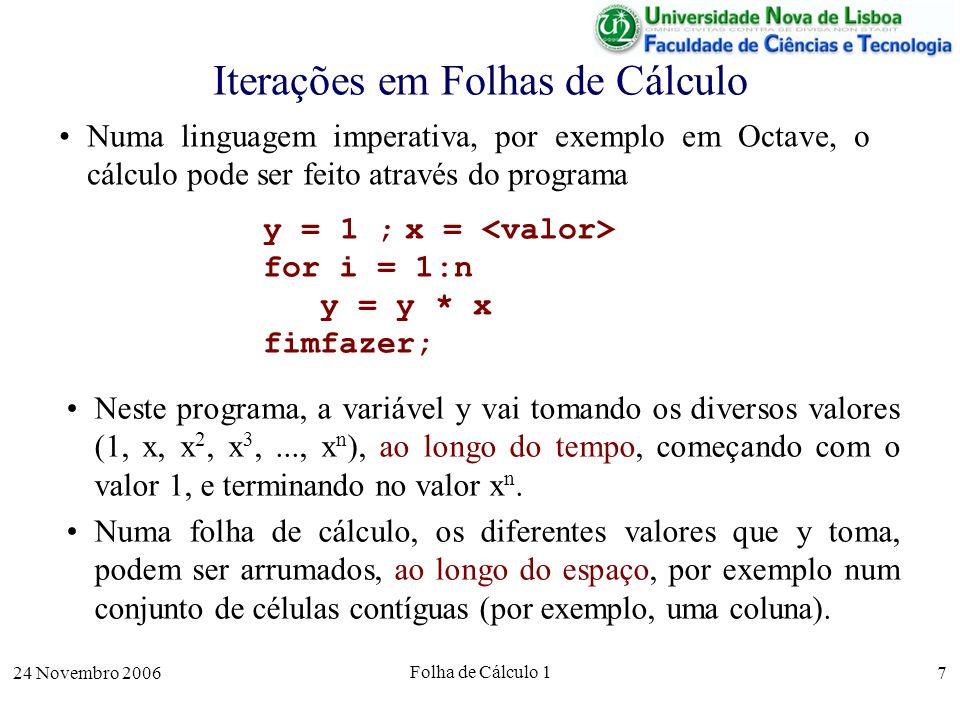 24 Novembro 2006 Folha de Cálculo 1 8 Iterações em Folhas de Cálculo Numa linguagem imperativa, por exemplo em Octave, o cálculo pode ser feito através do programa De notar que, na realidade, o mesmo programa tem de ser escrito n vezes, uma vez em cada célula.