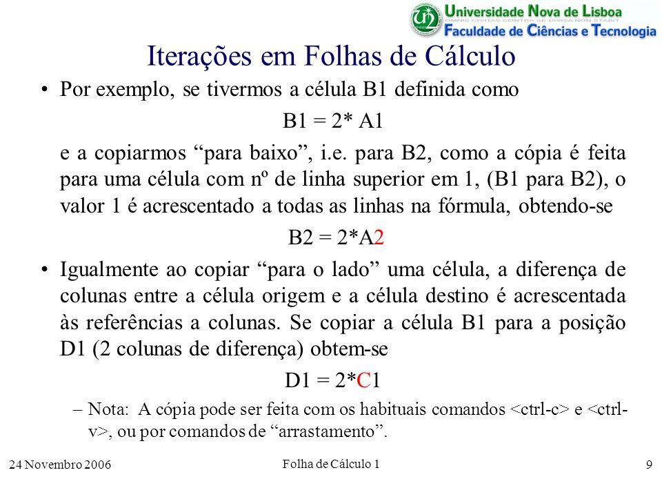 24 Novembro 2006 Folha de Cálculo 1 10 Referências em Folhas de Cálculo As referências a linhas e colunas que são ajustadas nas cópias de células são chamadas referências relativas (à célula de onde são copiadas – a célula varia n colunas/linhas em relação às célula de cima ou do lado).