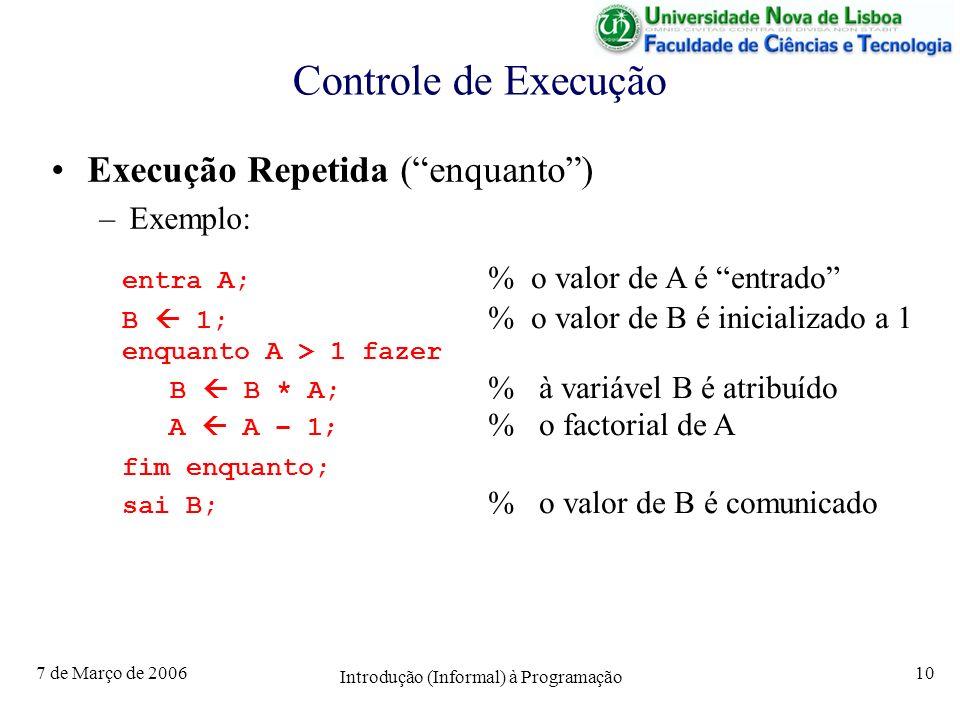 7 de Março de 2006 Introdução (Informal) à Programação 10 Controle de Execução Execução Repetida (enquanto) –Exemplo: entra A; % o valor de A é entrado B 1; % o valor de B é inicializado a 1 enquanto A > 1 fazer B B * A; % à variável B é atribuído A A – 1; % o factorial de A fim enquanto; sai B; % o valor de B é comunicado