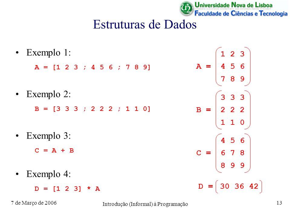 7 de Março de 2006 Introdução (Informal) à Programação 13 Estruturas de Dados Exemplo 1: A = [1 2 3 ; 4 5 6 ; 7 8 9] Exemplo 2: B = [3 3 3 ; 2 2 2 ; 1 1 0] Exemplo 3: C = A + B Exemplo 4: D = [1 2 3] * A 1 2 3 A = 4 5 6 7 8 9 3 3 3 B = 2 2 2 1 1 0 4 5 6 C = 6 7 8 8 9 9 D = 30 36 42