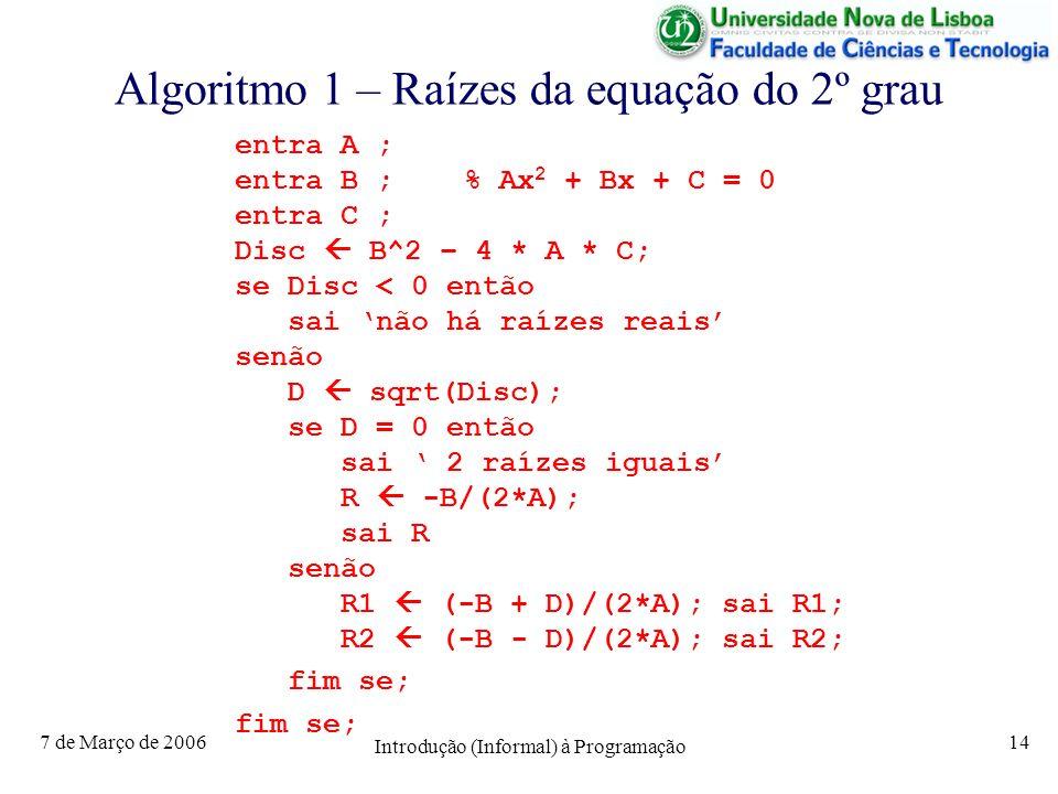 7 de Março de 2006 Introdução (Informal) à Programação 14 Algoritmo 1 – Raízes da equação do 2º grau entra A ; entra B ; % Ax 2 + Bx + C = 0 entra C ; Disc B^2 – 4 * A * C; se Disc < 0 então sai não há raízes reais senão D sqrt(Disc); se D = 0 então sai 2 raízes iguais R -B/(2*A); sai R senão R1 (-B + D)/(2*A); sai R1; R2 (-B - D)/(2*A); sai R2; fim se;