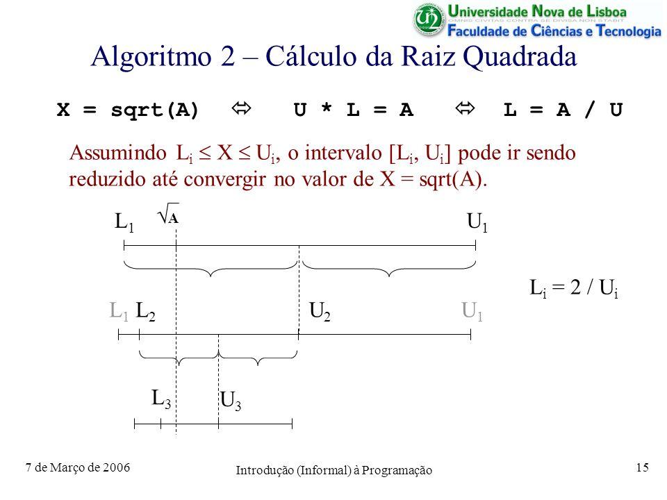 7 de Março de 2006 Introdução (Informal) à Programação 15 Algoritmo 2 – Cálculo da Raiz Quadrada Assumindo L i X U i, o intervalo [L i, U i ] pode ir sendo reduzido até convergir no valor de X = sqrt(A).