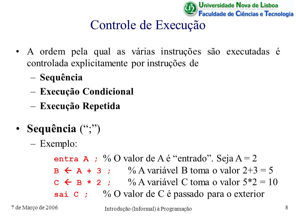 7 de Março de 2006 Introdução (Informal) à Programação 8 Controle de Execução A ordem pela qual as várias instruções são executadas é controlada explicitamente por instruções de –Sequência –Execução Condicional –Execução Repetida Sequência (;) –Exemplo: entra A ; % O valor de A é entrado.