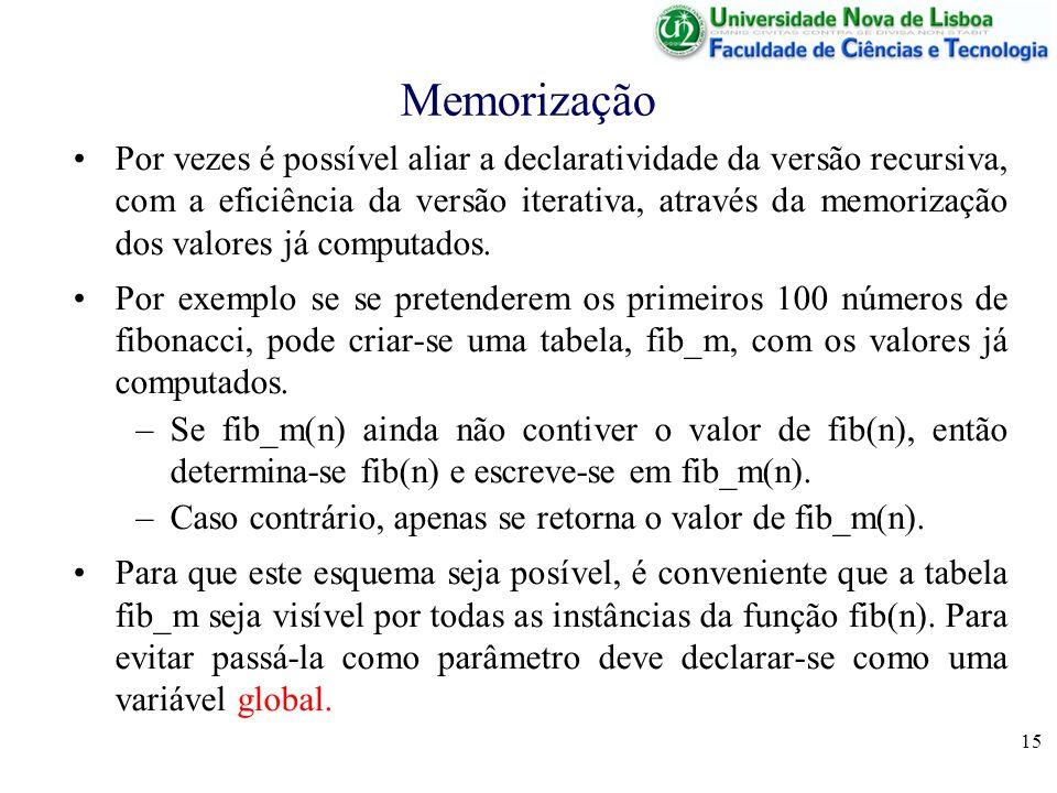 15 Memorização Por vezes é possível aliar a declaratividade da versão recursiva, com a eficiência da versão iterativa, através da memorização dos valo
