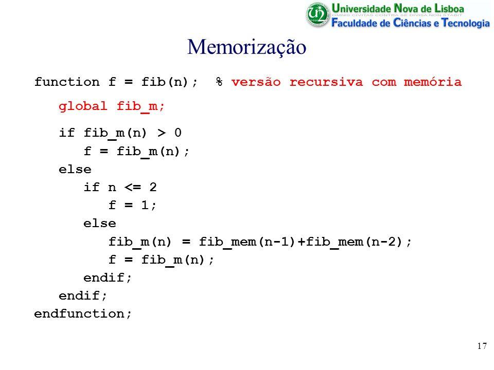 17 Memorização function f = fib(n); % versão recursiva com memória global fib_m; if fib_m(n) > 0 f = fib_m(n); else if n <= 2 f = 1; else fib_m(n) = f