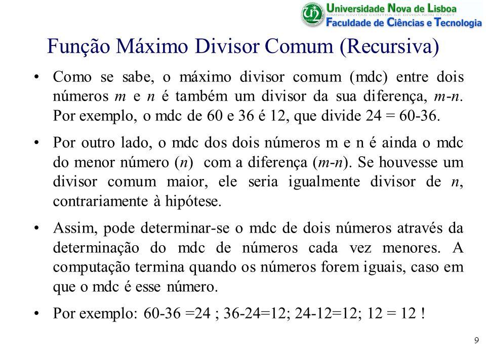 10 Função Máximo Divisor Comum (Recursiva) Em Octave, pode determinar-se o maior divisor comum de dois números com a função seguinte function d = mdc(m,n); if m == n d = m; else if m-n >= n d = mdc(m-n,n); else d = mdc(n,m-n); endif; endfunction; De notar que na chamada, o 1º argumento (m) é sempre maior ou igual que o 2º (n), de forma a garantir que m-n seja positivo!