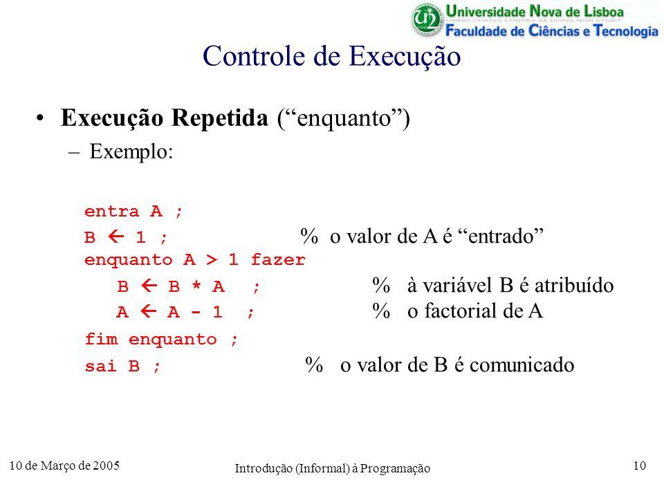 10 de Março de 2005 Introdução (Informal) à Programação 10 Controle de Execução Execução Repetida (enquanto) –Exemplo: entra A ; B 1 ; % o valor de A
