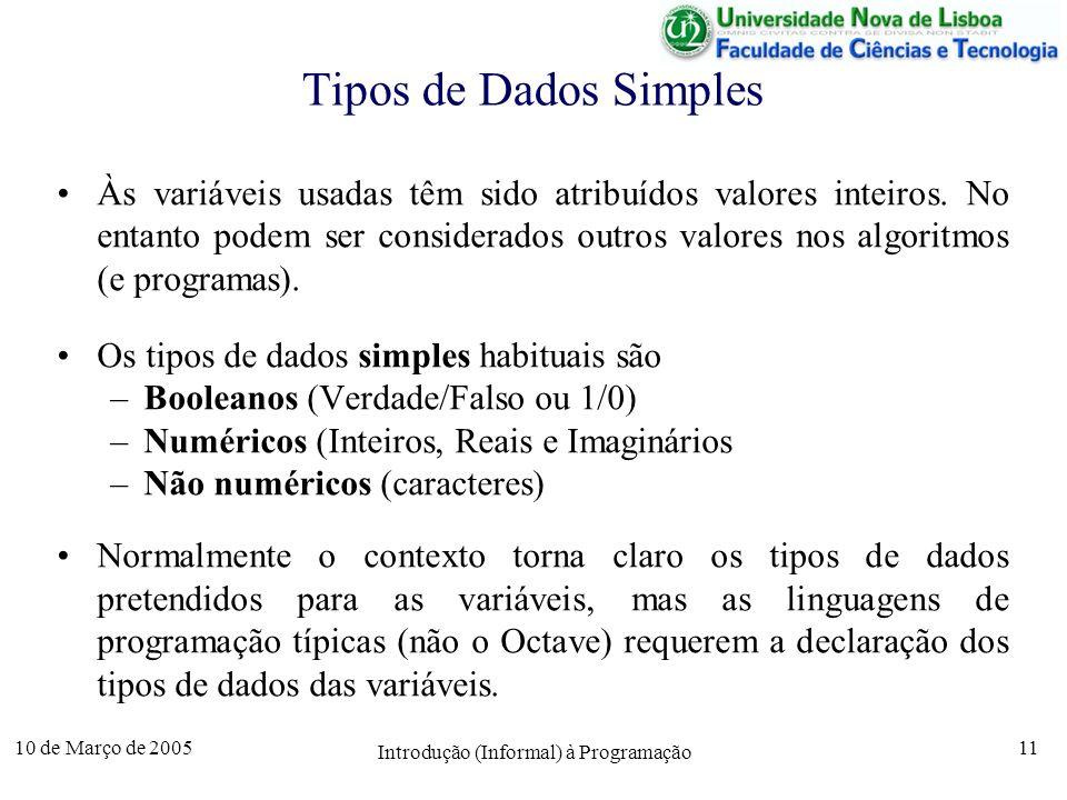 10 de Março de 2005 Introdução (Informal) à Programação 11 Tipos de Dados Simples Às variáveis usadas têm sido atribuídos valores inteiros. No entanto